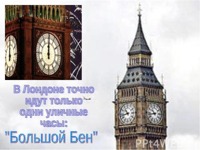 В Лондоне точно идут только одни уличные часы: