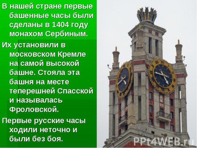 В нашей стране первые башенные часы были сделаны в 1404 году монахом Сербиным. Их установили в московском Кремле на самой высокой башне. Стояла эта башня на месте теперешней Спасской и называлась Фроловской. Первые русские часы ходили неточно и были…