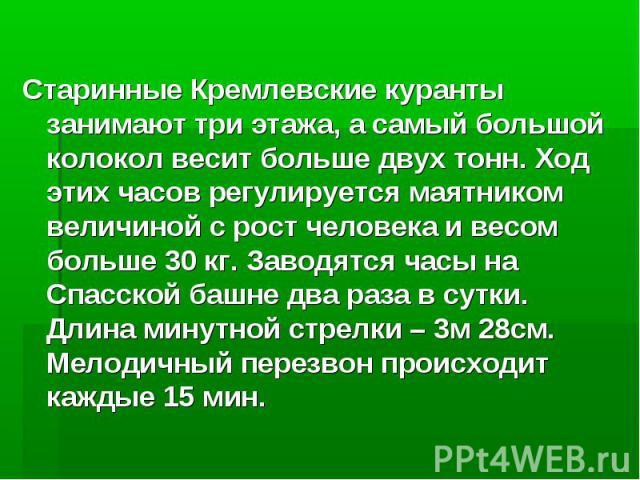 Старинные Кремлевские куранты занимают три этажа, а самый большой колокол весит больше двух тонн. Ход этих часов регулируется маятником величиной с рост человека и весом больше 30 кг. Заводятся часы на Спасской башне два раза в сутки. Длина минутной…