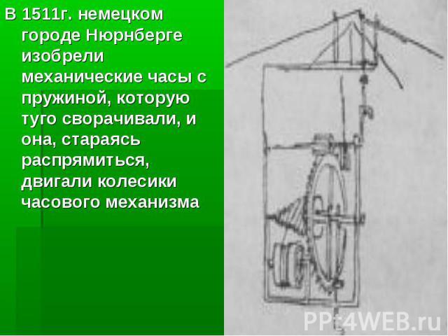 В 1511г. немецком городе Нюрнберге изобрели механические часы с пружиной, которую туго сворачивали, и она, стараясь распрямиться, двигали колесики часового механизма