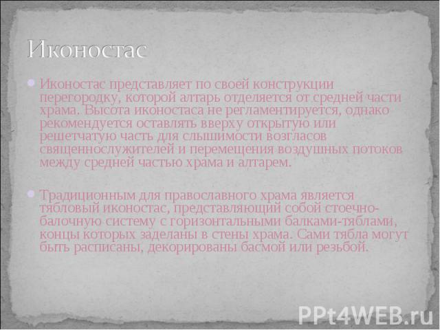 Иконостас Иконостас представляет по своей конструкции перегородку, которой алтарь отделяется от средней части храма. Высота иконостаса не регламентируется, однако рекомендуется оставлять вверху открытую или решетчатую часть для слышимости возгласов …