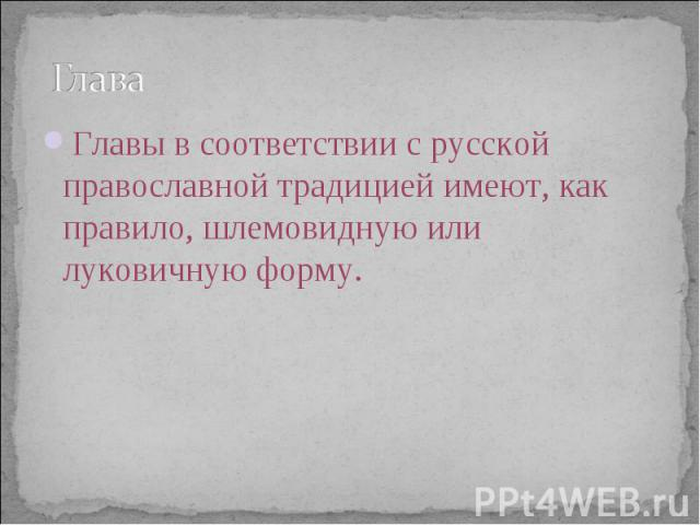Глава Главы в соответствии с русской православной традицией имеют, как правило, шлемовидную или луковичную форму.