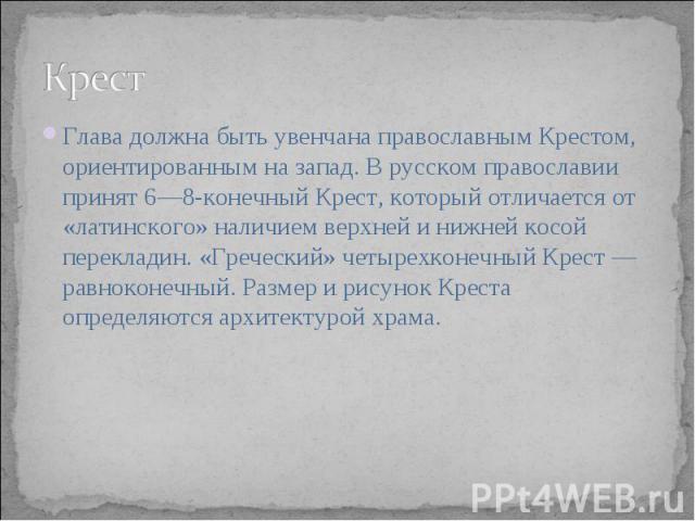 Крест Глава должна быть увенчана православным Крестом, ориентированным на запад. В русском православии принят 6—8-конечный Крест, который отличается от «латинского» наличием верхней и нижней косой перекладин. «Греческий» четырехконечный Крест — равн…