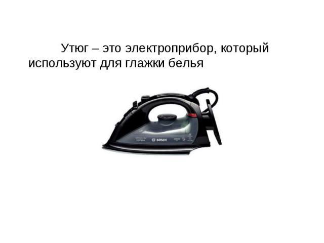 Утюг – это электроприбор, который используют для глажки белья