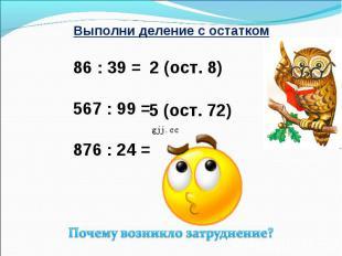 Выполни деление с остатком 86 : 39 = 567 : 99 = 876 : 24 = Почему возникло затру