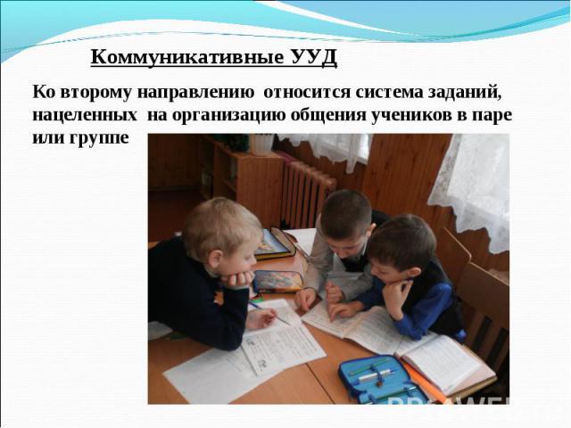 Коммуникативные УУД Ко второму направлению относится система заданий, нацеленных на организацию общения учеников в паре или группе