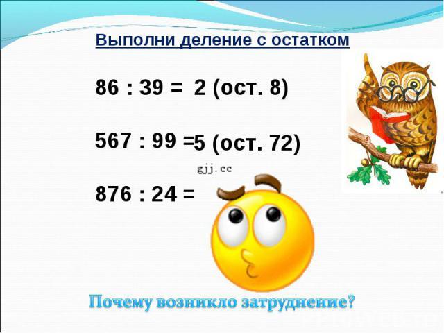 Выполни деление с остатком 86 : 39 = 567 : 99 = 876 : 24 = Почему возникло затруднение?