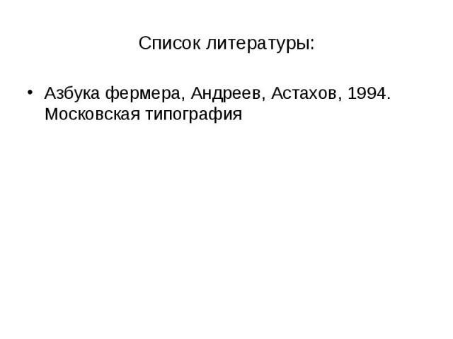 Список литературы: Азбука фермера, Андреев, Астахов, 1994. Московская типография