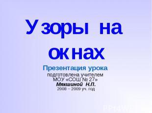 Узоры на окнах Презентация урока подготовлена учителем МОУ «СОШ № 27» Мякшиной Н