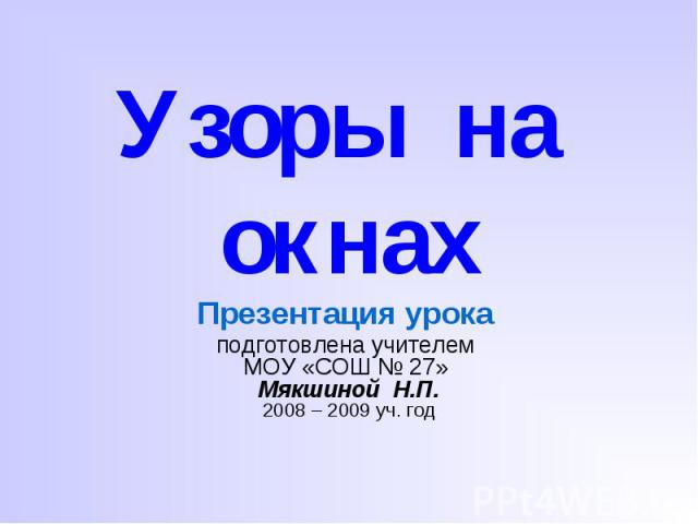 Узоры на окнах Презентация урока подготовлена учителем МОУ «СОШ № 27» Мякшиной Н.П. 2008 – 2009 уч. год