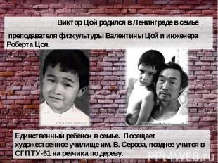 Виктор Цой родился в Ленинграде в семье преподавателя физкультуры Валентины Цой