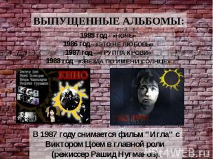 ВЫПУЩЕННЫЕ АЛЬБОМЫ: 1985 год – «НОЧЬ» 1986 год – «ЭТО НЕ ЛЮБОВЬ» 1987 год – «ГРУ