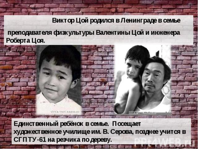 Виктор Цой родился в Ленинграде в семье преподавателя физкультуры Валентины Цой и инженера Роберта Цоя. Единственный ребёнок в семье. Посещает художественное училище им. В. Серова, позднее учится в СГПТУ-61 на резчика по дереву.