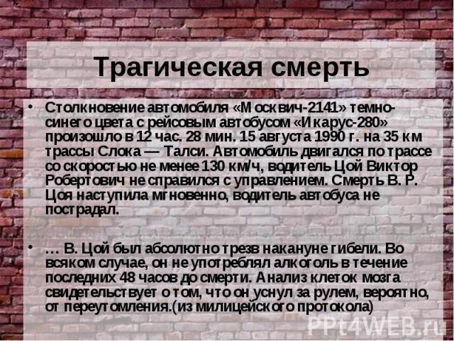 Трагическая смерть Столкновение автомобиля «Москвич-2141» темно-синего цвета с рейсовым автобусом «Икарус-280» произошло в 12 час. 28 мин. 15 августа 1990 г. на 35 км трассы Слока — Талси. Автомобиль двигался по трассе со скоростью не менее 130 км/ч…