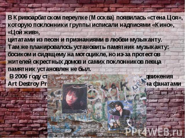 В Кривоарбатском переулке (Москва) появилась «стена Цоя», которую поклонники группы исписали надписями «Кино», «Цой жив», цитатами из песен и признаниями в любви музыканту. Там же планировалось установить памятник музыканту: босиком и сидящему на мо…