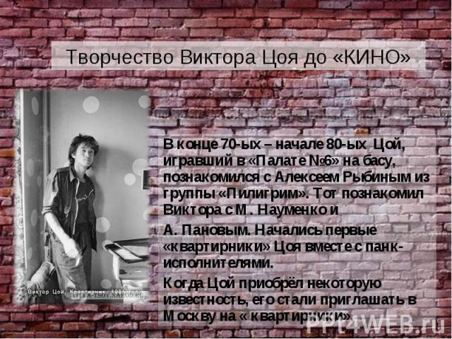 Творчество Виктора Цоя до «КИНО» В конце 70-ых – начале 80-ых Цой, игравший в «Палате №6» на басу, познакомился с Алексеем Рыбиным из группы «Пилигрим». Тот познакомил Виктора с М. Науменко и А. Пановым. Начались первые «квартирники» Цоя вместе с па…