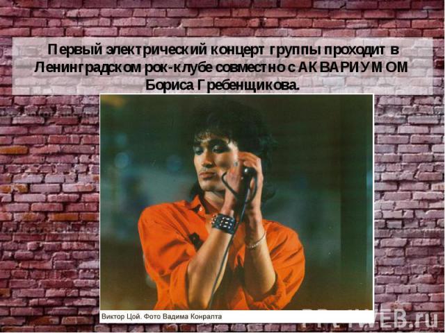 Первый электрический концерт группы проходит в Ленинградском рок-клубе совместно с АКВАРИУМОМ Бориса Гребенщикова.
