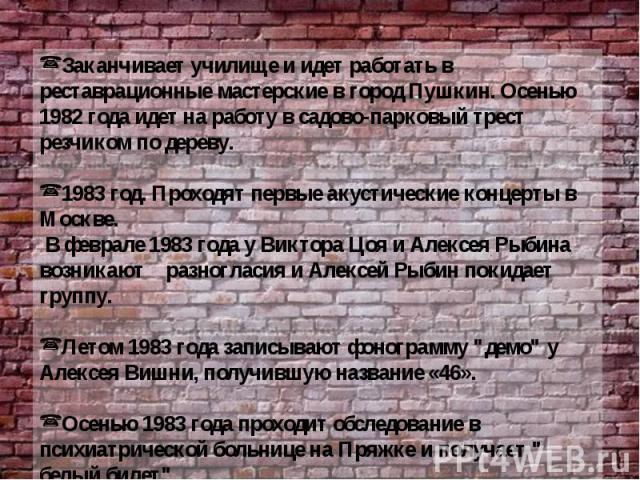 Заканчивает училище и идет работать в реставрационные мастерские в город Пушкин. Осенью 1982 года идет на работу в садово-парковый трест резчиком по дереву. 1983 год. Проходят первые акустические концерты в Москве. В феврале 1983 года у Виктора Цоя …