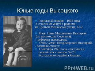 Юные годы Высоцкого Родился 25 января 1938 года в 9 часов 40 минут в роддоме на