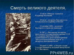 Смерть великого деятеля. 25 июля 1980года -скончался Владимир Высоцкий. 28 июля