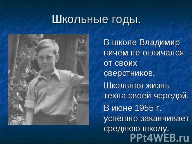 Школьные годы В школе Владимир ничем не отличался от своих сверстников. Школьная жизнь текла своей чередой. В июне 1955 г. успешно заканчивает среднюю школу.