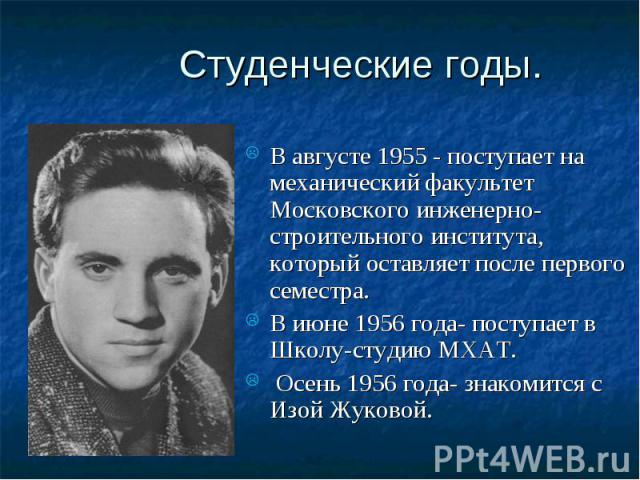 Студенческие годы. В августе 1955 - поступает на механический факультет Московского инженерно-строительного института, который оставляет после первого семестра. В июне 1956 года- поступает в Школу-студию МХАТ. Осень 1956 года- знакомится с Изой Жуковой.