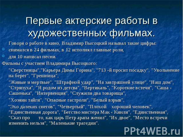 Первые актерские работы в художественных фильмах. Говоря о работе в кино, Владимир Высоцкий называл такие цифры: снимался в 24 фильмах, в 12 исполнял главные роли, для 10 написал песни. Фильмы с участием Владимира Высоцкого: