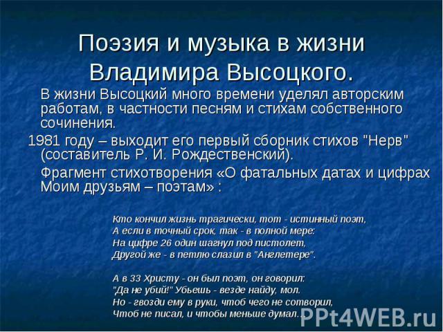 Поэзия и музыка в жизни Владимира Высоцкого. В жизни Высоцкий много времени уделял авторским работам, в частности песням и стихам собственного сочинения. 1981 году – выходит его первый сборник стихов