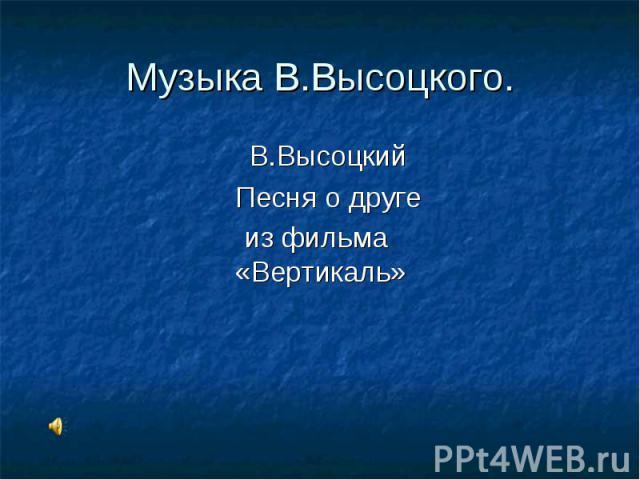 Музыка В.Высоцкого. В.Высоцкий Песня о друге из фильма «Вертикаль»