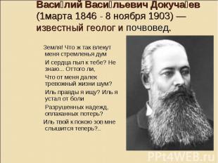 Васи лий Васи льевич Докуча ев (1марта 1846- 8 ноября 1903)— известный геолог