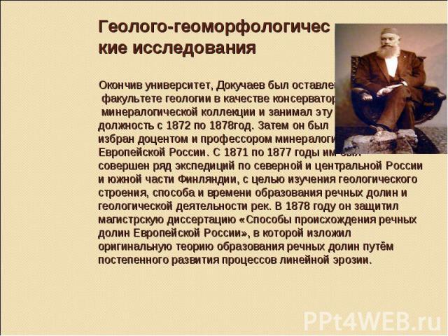 Геолого-геоморфологичес кие исследования Окончив университет, Докучаев был оставлен на факультете геологии в качестве консерватора минералогической коллекции и занимал эту должность с 1872 по 1878год. Затем он был избран доцентом и профессором минер…