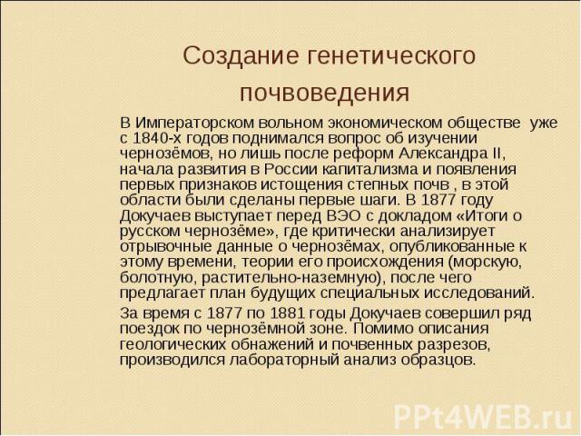 Создание генетического почвоведения В Императорском вольном экономическом обществе уже с 1840-х годов поднимался вопрос об изучении чернозёмов, но лишь после реформ Александра II, начала развития в России капитализма и появления первых признаков ист…