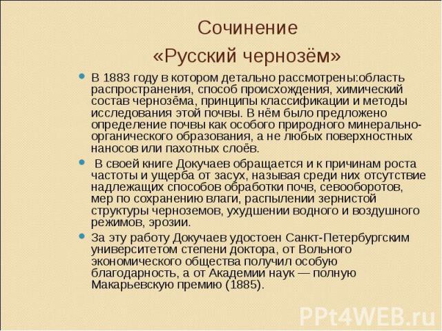 Сочинение «Русский чернозём» В 1883 году в котором детально рассмотрены:область распространения, способ происхождения, химический состав чернозёма, принципы классификации и методы исследования этой почвы. В нём было предложено определение почвы как …