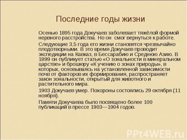 Последние годы жизни Осенью 1895 года Докучаев заболевает тяжёлой формой нервного расстройства. Но он смог вернуться к работе. Следующие 3,5 года его жизни становятся чрезвычайно плодотворными. В это время Докучаев проводит экспедиции на Кавказ, в Б…