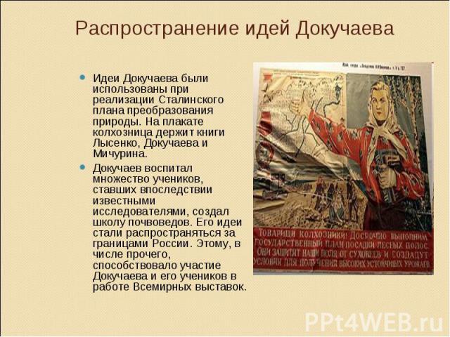 Распространение идей Докучаева Идеи Докучаева были использованы при реализации Сталинского плана преобразования природы. На плакате колхозница держит книги Лысенко, Докучаева и Мичурина. Докучаев воспитал множество учеников, ставших впоследствии изв…