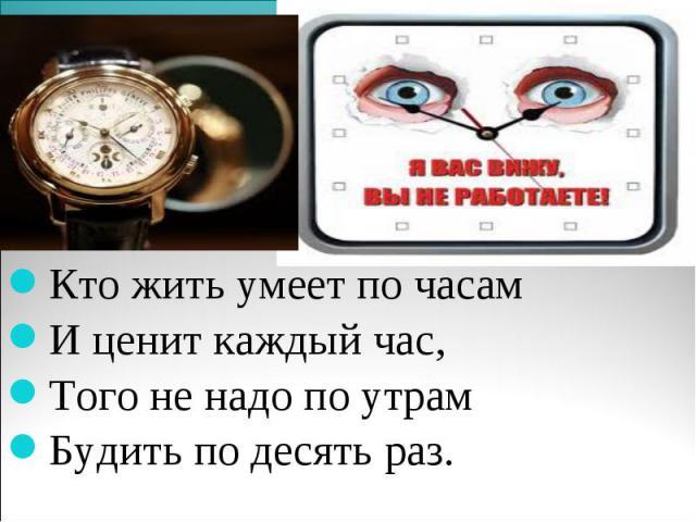 Кто жить умеет по часам И ценит каждый час, Того не надо по утрам Будить по десять раз.