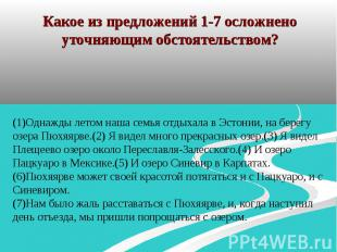Какое из предложений 1-7 осложнено уточняющим обстоятельством? (1)Однажды летом
