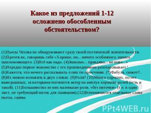 Какое из предложений 1-12 осложнено обособленным обстоятельством? (1)Пьесы Чехов
