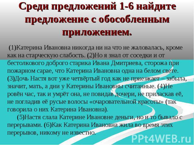 Среди предложений 1-6 найдите предложение с обособленным приложением. (1)Катерина Ивановна никогда ни на что не жаловалась, кроме как на старческую слабость. (2)Но я знал от соседки и от бестолкового доброго старика Ивана Дмитриева, сторожа при пожа…