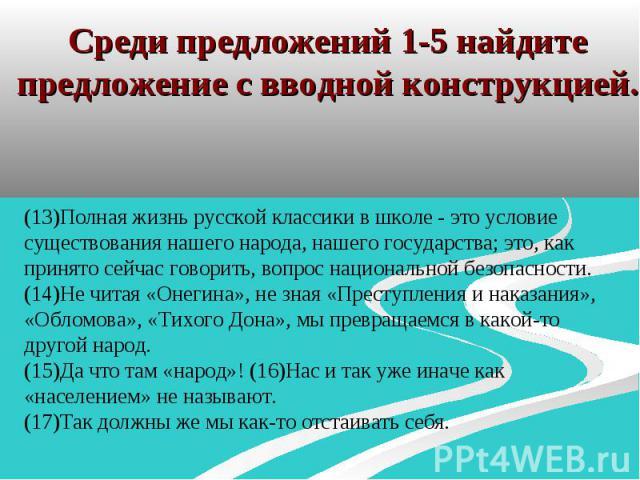 Среди предложений 1-5 найдите предложение с вводной конструкцией. (13)Полная жизнь русской классики в школе - это условие существования нашего народа, нашего государства; это, как принято сейчас говорить, вопрос национальной безопасности. (14)Не чит…