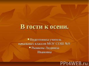 В гости к осени. Подготовила учитель начальных классов МОУ СОШ №9 Рыжкова Людмил