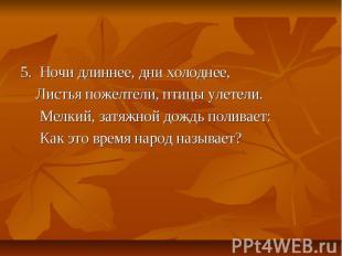 5. Ночи длиннее, дни холоднее, Листья пожелтели, птицы улетели. Мелкий, затяжной