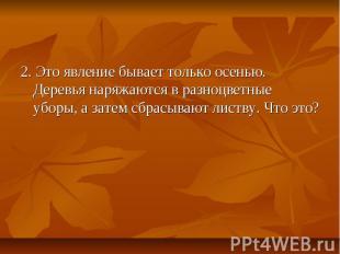 2. Это явление бывает только осенью. Деревья наряжаются в разноцветные уборы, а