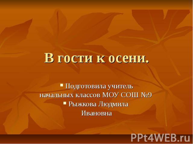 В гости к осени. Подготовила учитель начальных классов МОУ СОШ №9 Рыжкова Людмила Ивановна
