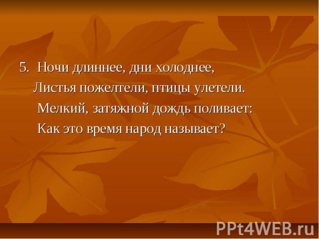 5. Ночи длиннее, дни холоднее, Листья пожелтели, птицы улетели. Мелкий, затяжной дождь поливает: Как это время народ называет?