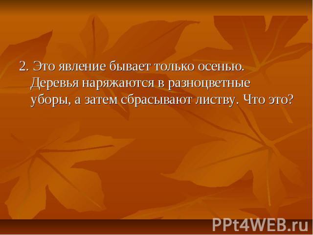 2. Это явление бывает только осенью. Деревья наряжаются в разноцветные уборы, а затем сбрасывают листву. Что это?