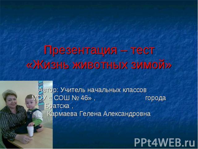 Презентация – тест «Жизнь животных зимой» Автор: Учитель начальных классов МОУ « СОШ № 46» , города Братска , Кармаева Гелена Александровна
