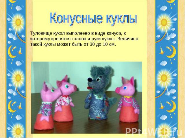 Конусные куклы Туловище кукол выполнено в виде конуса, к которому крепятся голова и руки куклы. Величина такой куклы может быть от 30 до 10 см.
