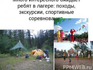 Много интересного ожидает ребят в лагере: походы, экскурсии, спортивные соревнов