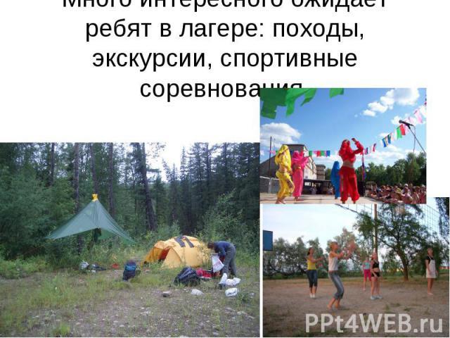Много интересного ожидает ребят в лагере: походы, экскурсии, спортивные соревнования.